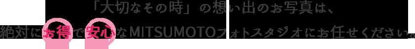 「大切なその時」の想い出のお写真は、絶対にお得で安心なMITSUMOTOフォトスタジオへ